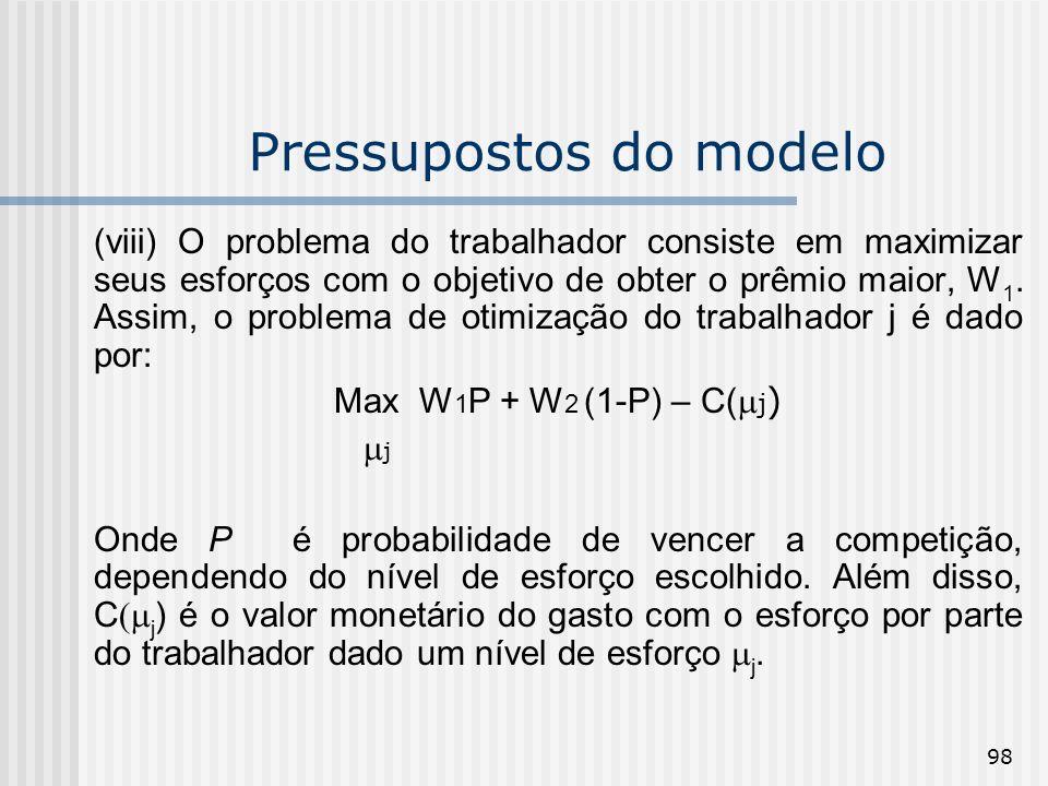 98 Pressupostos do modelo (viii) O problema do trabalhador consiste em maximizar seus esforços com o objetivo de obter o prêmio maior, W 1. Assim, o p