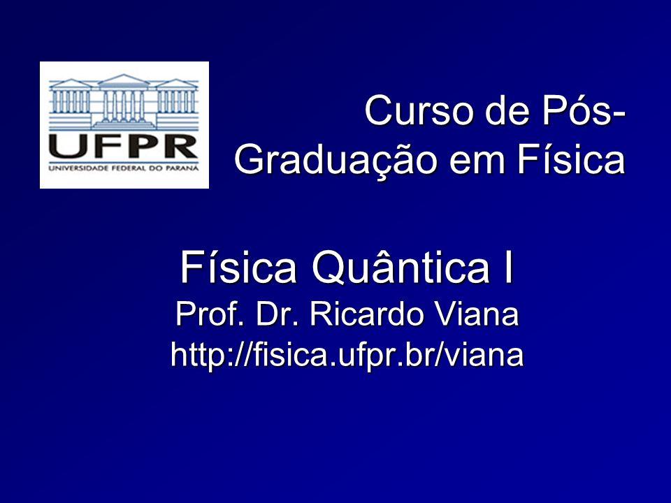 Curso de Pós- Graduação em Física Física Quântica I Prof. Dr. Ricardo Viana http://fisica.ufpr.br/viana
