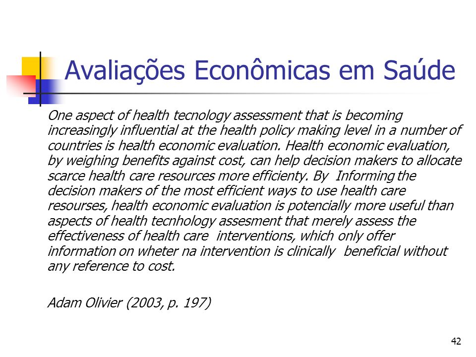 42 Avaliações Econômicas em Saúde One aspect of health tecnology assessment that is becoming increasingly influential at the health policy making level in a number of countries is health economic evaluation.