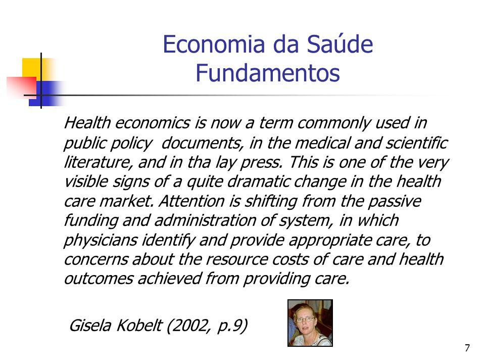 8 Economia da Saúde Fundamentos Escassez Não há e nunca haverá recursos suficientes para satisfazer todas as necessidades e o querer do ser humano.
