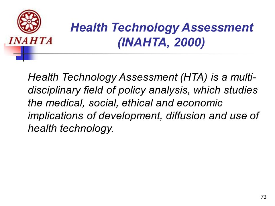 73 Health Technology Assessment (INAHTA, 2000) Health Technology Assessment (HTA) is a multi- disciplinary field of policy analysis, which studies the