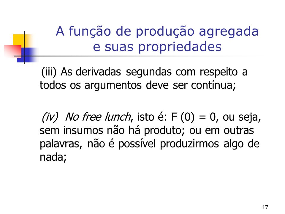 17 A função de produção agregada e suas propriedades (iii) As derivadas segundas com respeito a todos os argumentos deve ser contínua; (iv) No free lu