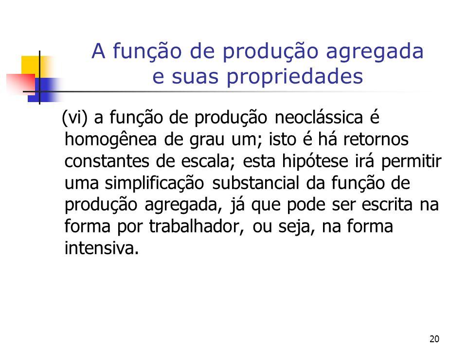 20 A função de produção agregada e suas propriedades (vi) a função de produção neoclássica é homogênea de grau um; isto é há retornos constantes de es