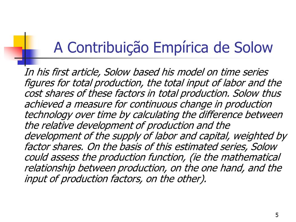 6 A Contribuição Empírica de Solow The change in production technology (the change in production which could not be interpreted as changed inputs of labor and capital) was interpreted as the result of changes in production techniques, that is to say, technical progress.