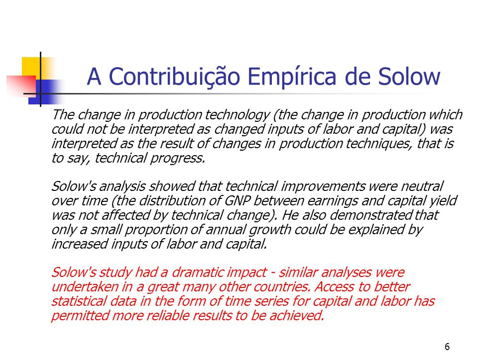 7 A Contribuição Empírica de Solow In an article published in 1960, Investment and Technical Progress, Solow presents a new method of studying the role played by capital formation in economic growth.