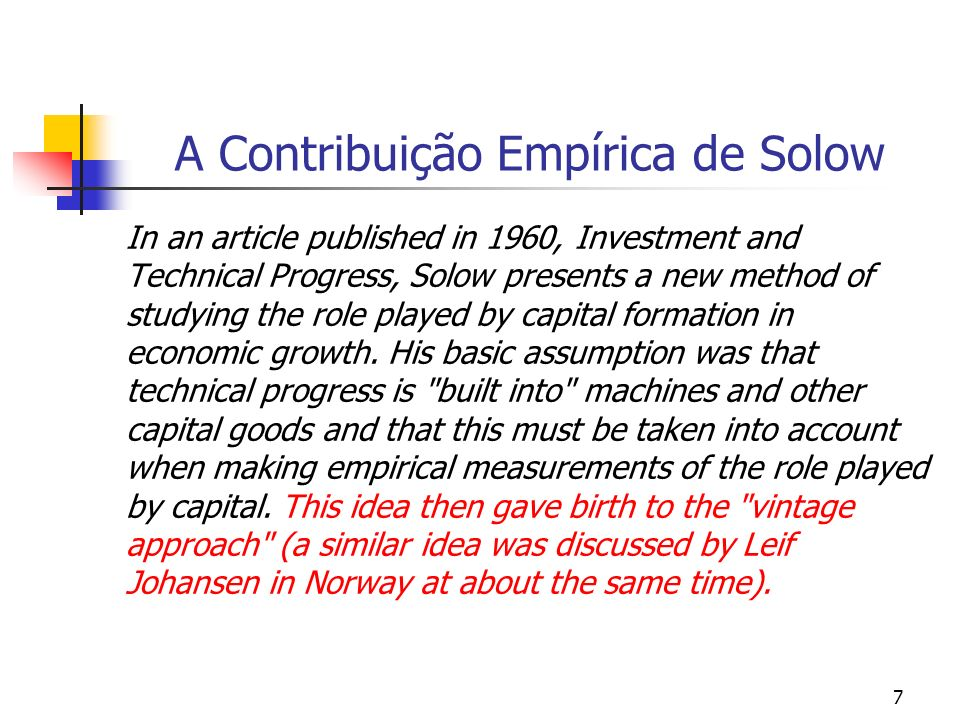 8 A Contribuição Empírica de Solow The vintage approach assumes that new investments are characterized by the most modern technology and that the capital that is formed as a result does not change in qualitative terms over its remaining life.