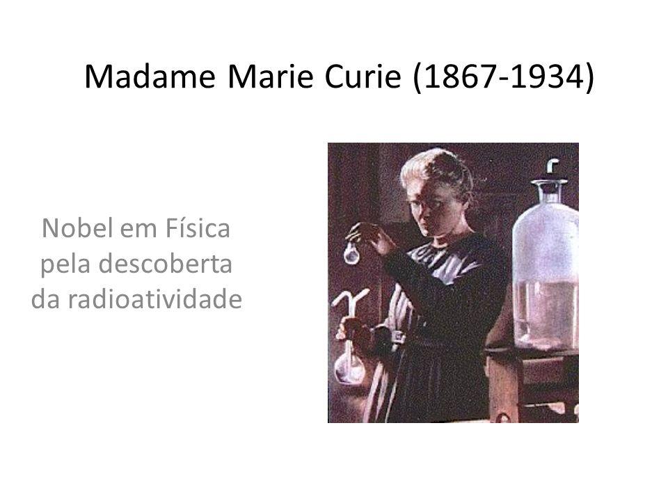 Madame Marie Curie (1867-1934) Nobel em Física pela descoberta da radioatividade