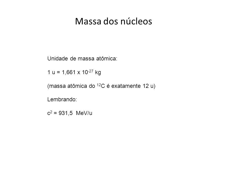 Massa dos núcleos Unidade de massa atômica: 1 u = 1,661 x 10 -27 kg (massa atômica do 12 C é exatamente 12 u) Lembrando: c 2 = 931,5 MeV/u