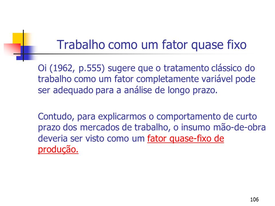 106 Trabalho como um fator quase fixo Oi (1962, p.555) sugere que o tratamento clássico do trabalho como um fator completamente variável pode ser adeq