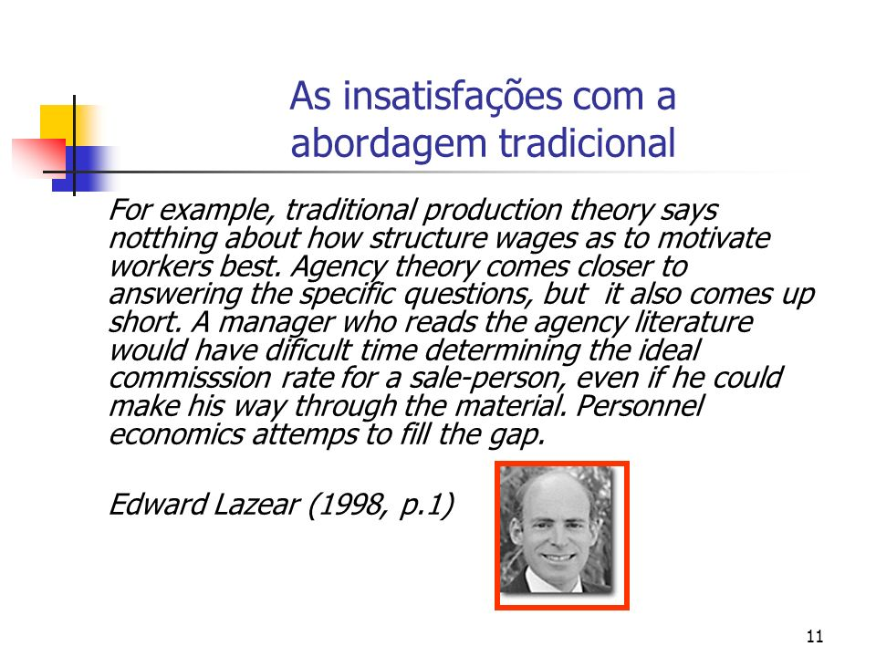 11 As insatisfações com a abordagem tradicional For example, traditional production theory says notthing about how structure wages as to motivate work