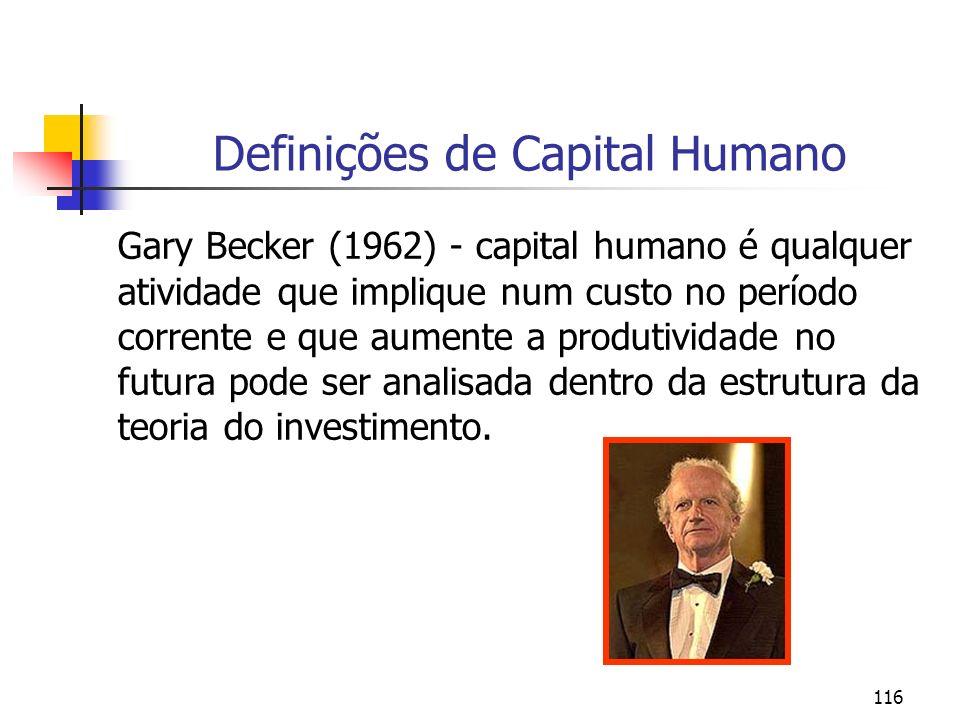 116 Definições de Capital Humano Gary Becker (1962) - capital humano é qualquer atividade que implique num custo no período corrente e que aumente a p