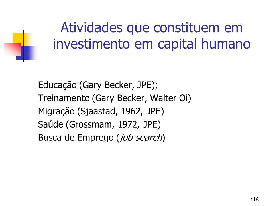 118 Atividades que constituem em investimento em capital humano Educação (Gary Becker, JPE); Treinamento (Gary Becker, Walter Oi) Migração (Sjaastad,