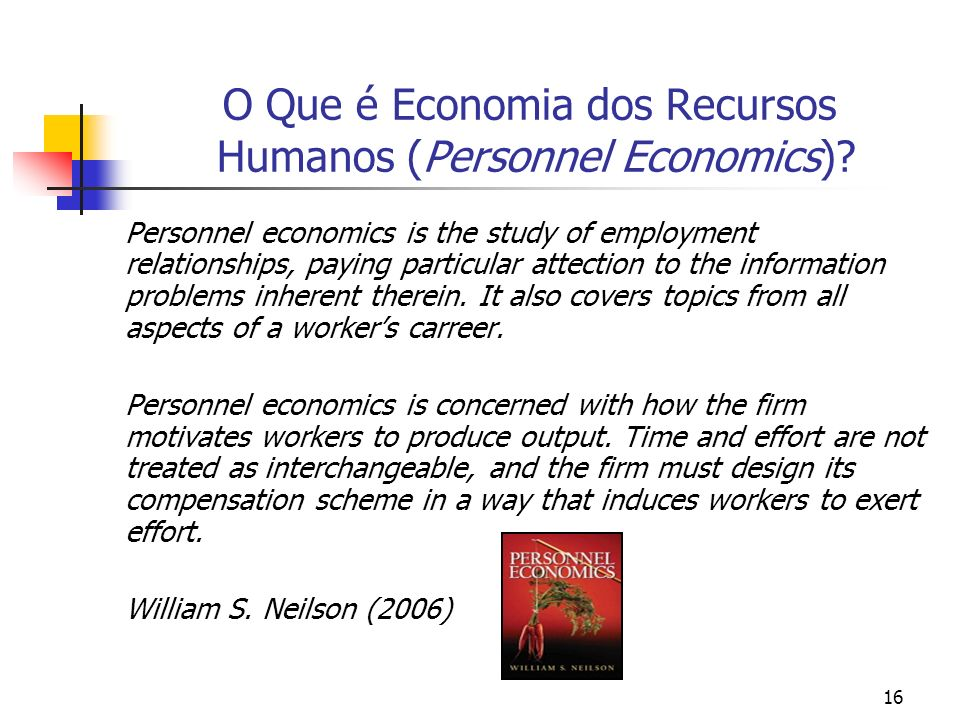 16 O Que é Economia dos Recursos Humanos (Personnel Economics)? Personnel economics is the study of employment relationships, paying particular attect
