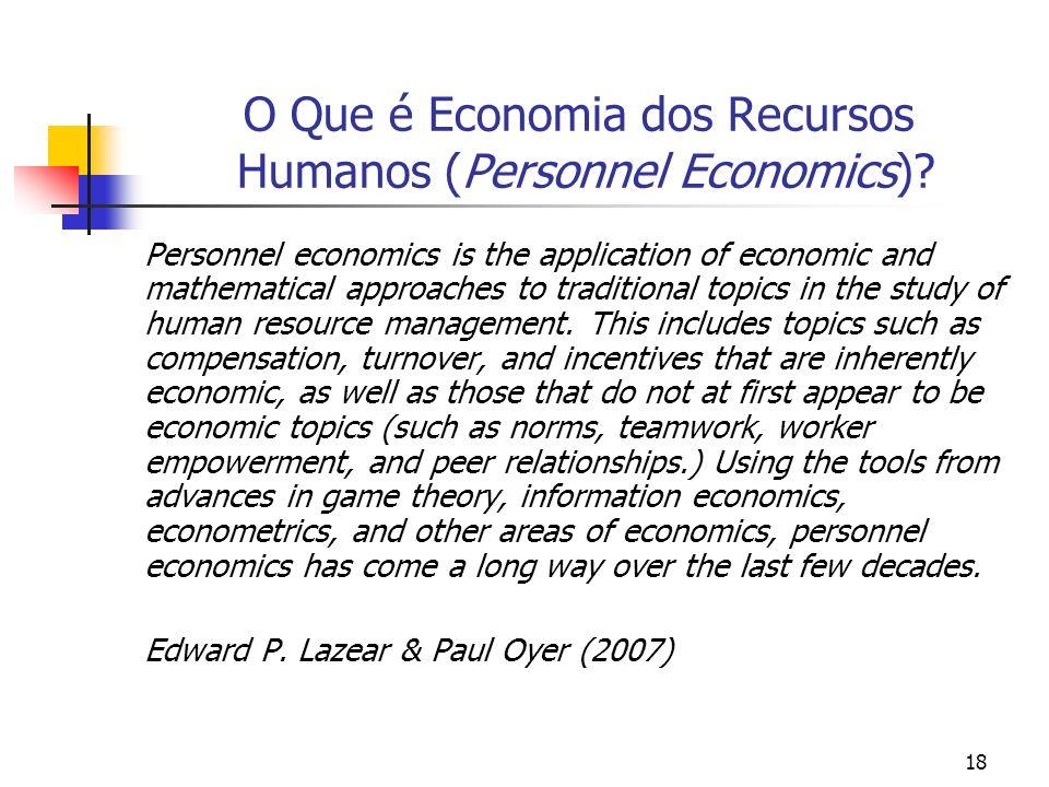 18 O Que é Economia dos Recursos Humanos (Personnel Economics)? Personnel economics is the application of economic and mathematical approaches to trad