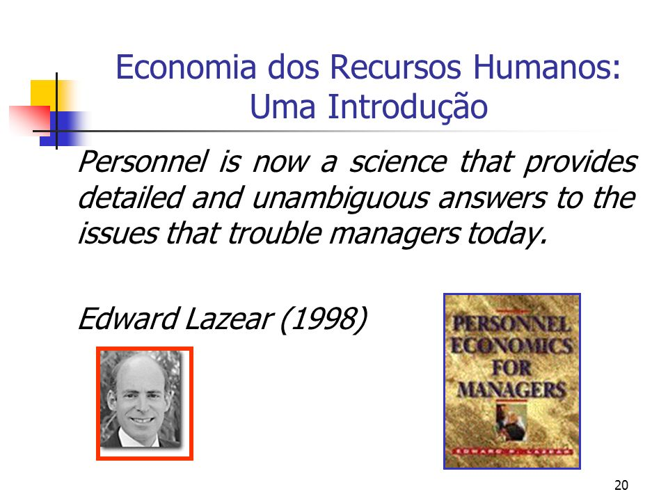 20 Economia dos Recursos Humanos: Uma Introdução Personnel is now a science that provides detailed and unambiguous answers to the issues that trouble managers today.