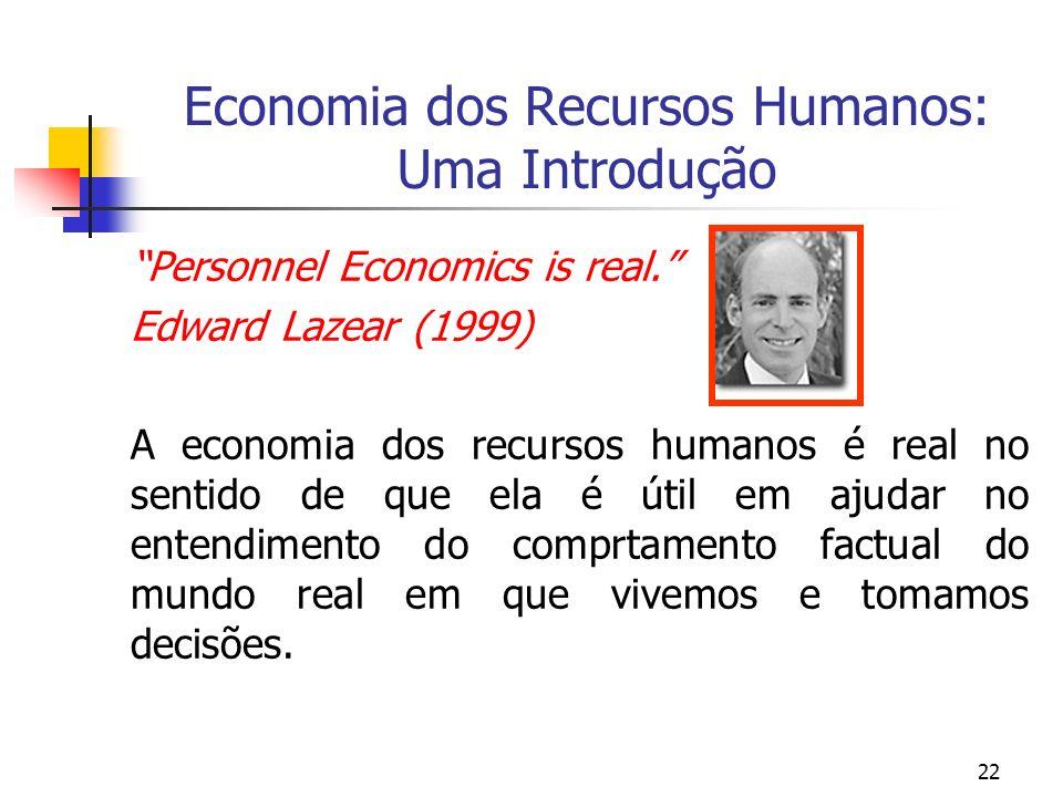 22 Economia dos Recursos Humanos: Uma Introdução Personnel Economics is real. Edward Lazear (1999) A economia dos recursos humanos é real no sentido d