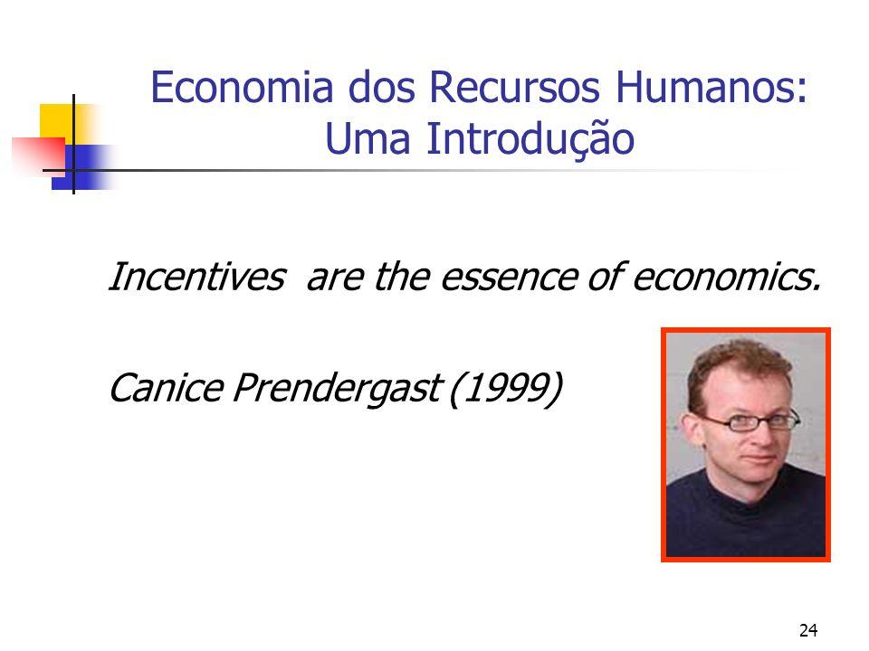 24 Economia dos Recursos Humanos: Uma Introdução Incentives are the essence of economics. Canice Prendergast (1999)
