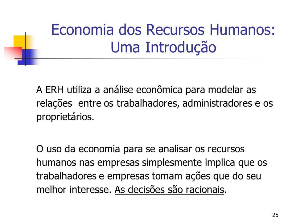 25 Economia dos Recursos Humanos: Uma Introdução A ERH utiliza a análise econômica para modelar as relações entre os trabalhadores, administradores e