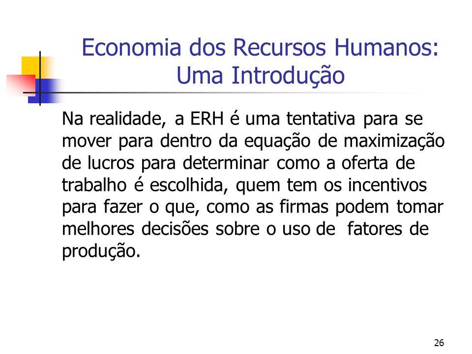 26 Economia dos Recursos Humanos: Uma Introdução Na realidade, a ERH é uma tentativa para se mover para dentro da equação de maximização de lucros par