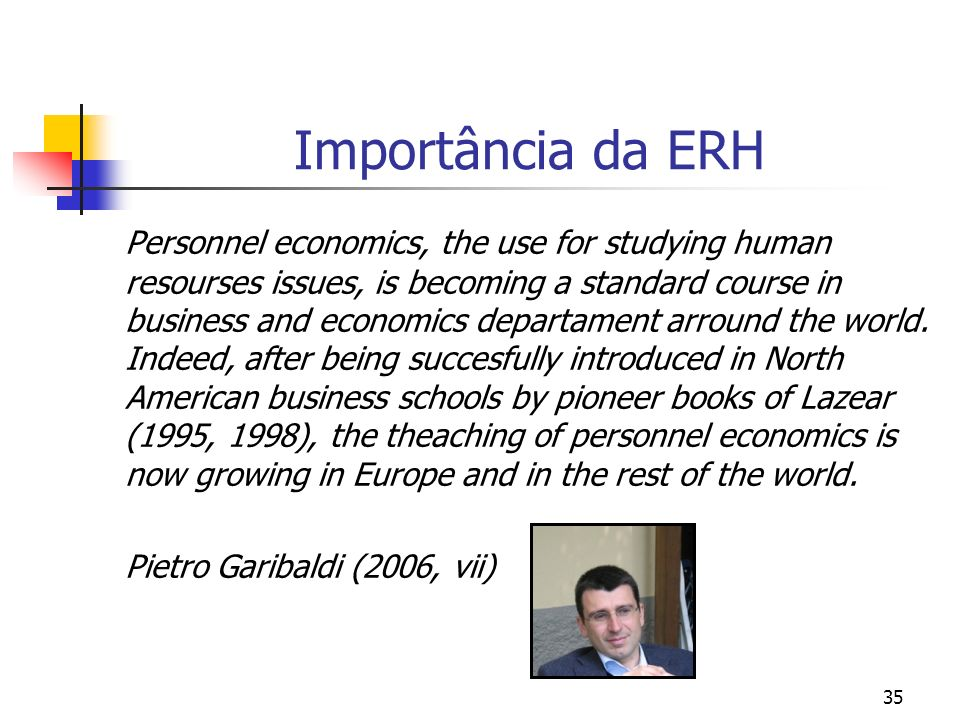35 Importância da ERH Personnel economics, the use for studying human resourses issues, is becoming a standard course in business and economics departament arround the world.