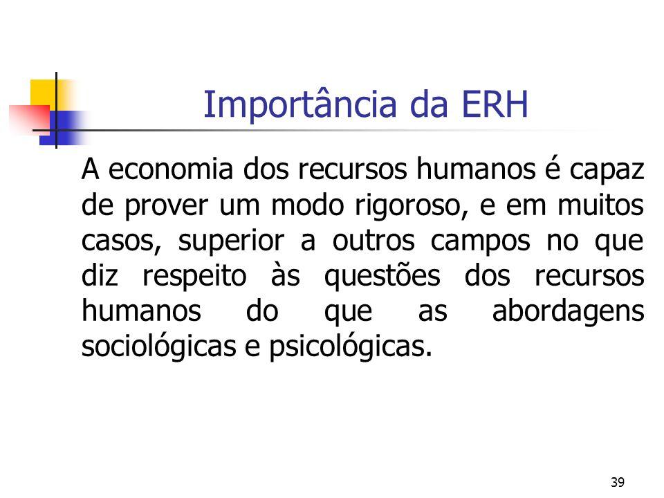 39 Importância da ERH A economia dos recursos humanos é capaz de prover um modo rigoroso, e em muitos casos, superior a outros campos no que diz respe