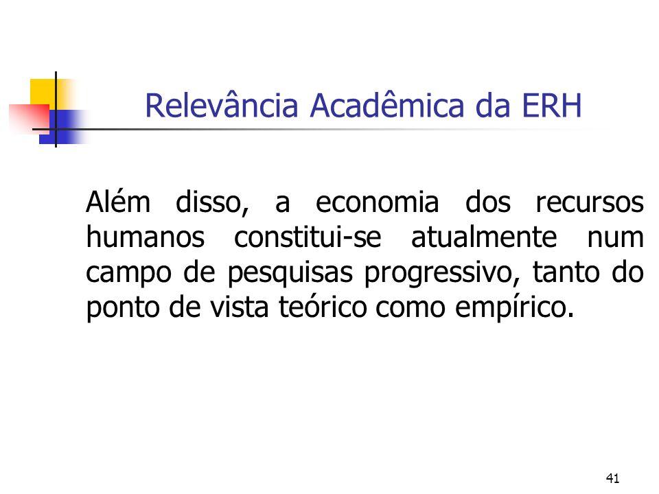 41 Relevância Acadêmica da ERH Além disso, a economia dos recursos humanos constitui-se atualmente num campo de pesquisas progressivo, tanto do ponto