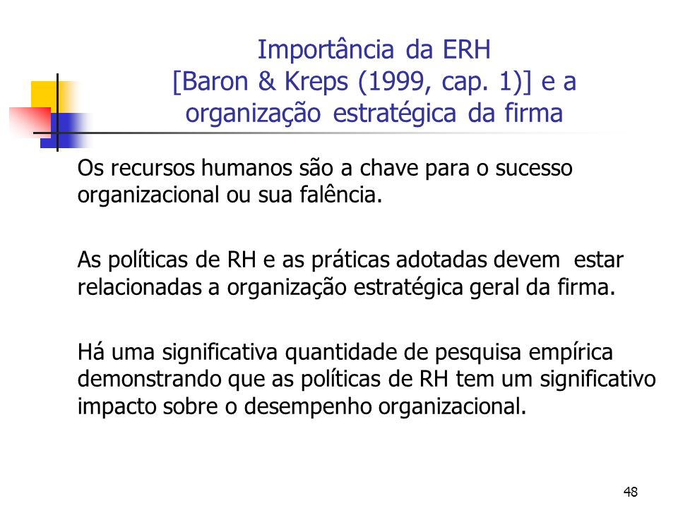 48 Importância da ERH [Baron & Kreps (1999, cap. 1)] e a organização estratégica da firma Os recursos humanos são a chave para o sucesso organizaciona