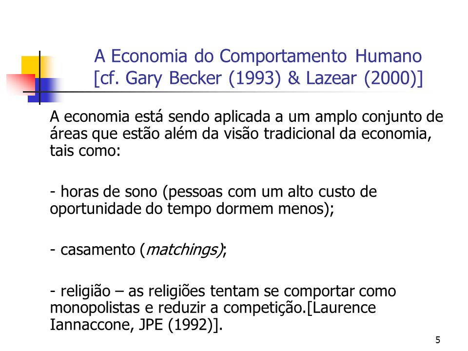5 A Economia do Comportamento Humano [cf. Gary Becker (1993) & Lazear (2000)] A economia está sendo aplicada a um amplo conjunto de áreas que estão al
