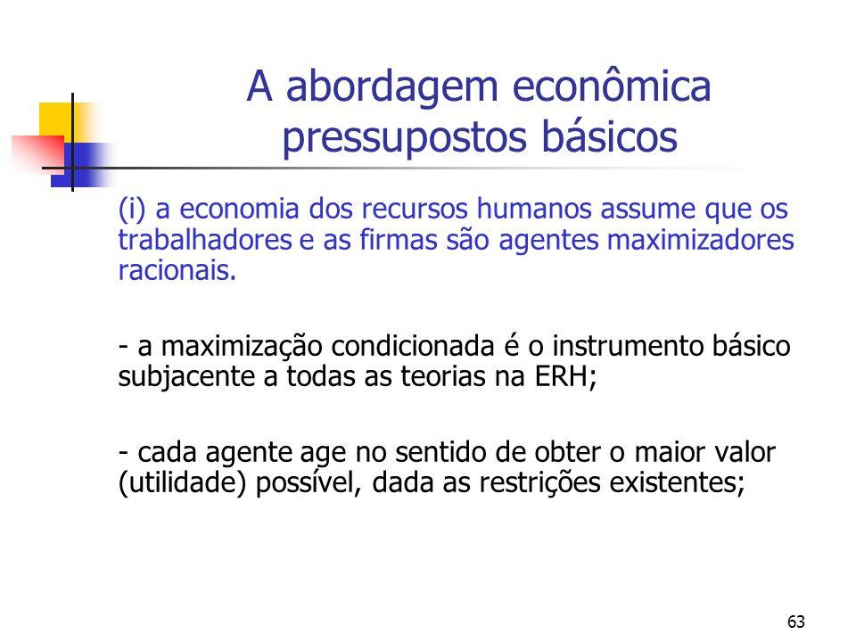 63 A abordagem econômica pressupostos básicos (i) a economia dos recursos humanos assume que os trabalhadores e as firmas são agentes maximizadores ra