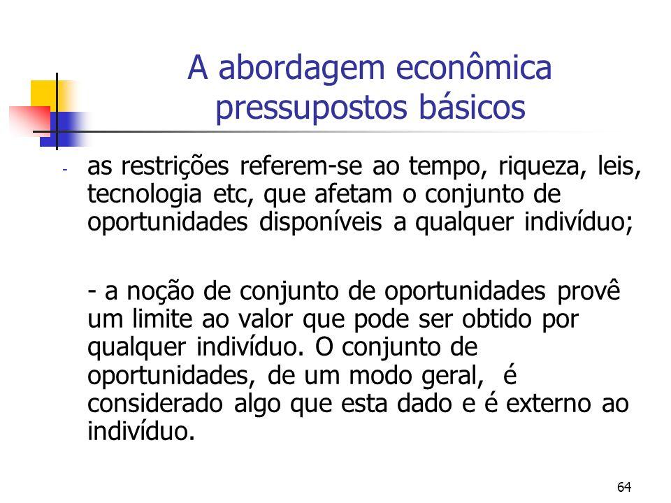 64 A abordagem econômica pressupostos básicos - as restrições referem-se ao tempo, riqueza, leis, tecnologia etc, que afetam o conjunto de oportunidad