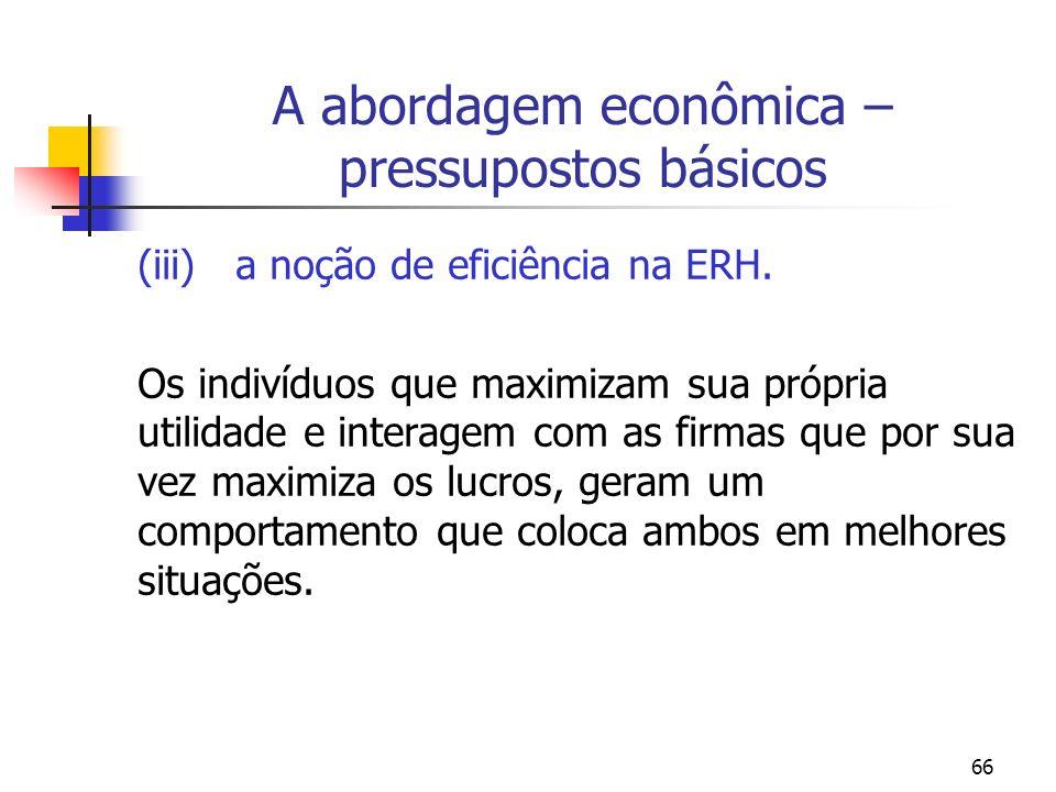 66 A abordagem econômica – pressupostos básicos (iii) a noção de eficiência na ERH. Os indivíduos que maximizam sua própria utilidade e interagem com