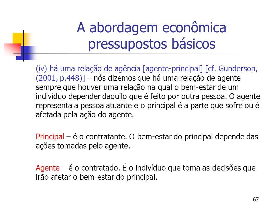 67 A abordagem econômica pressupostos básicos (iv) há uma relação de agência [agente-principal] [cf. Gunderson, (2001, p.448)] – nós dizemos que há um