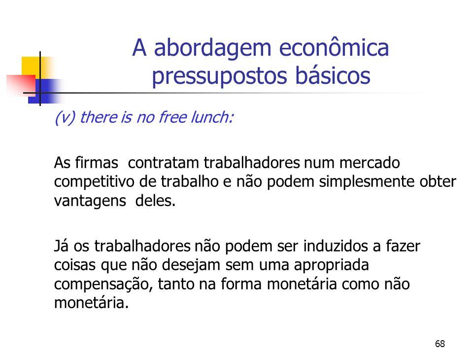 68 A abordagem econômica pressupostos básicos (v) there is no free lunch: As firmas contratam trabalhadores num mercado competitivo de trabalho e não