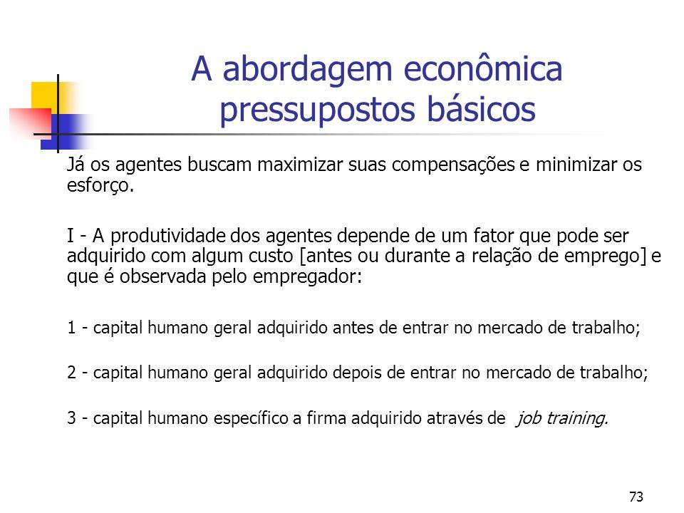 73 A abordagem econômica pressupostos básicos Já os agentes buscam maximizar suas compensações e minimizar os esforço. I - A produtividade dos agentes