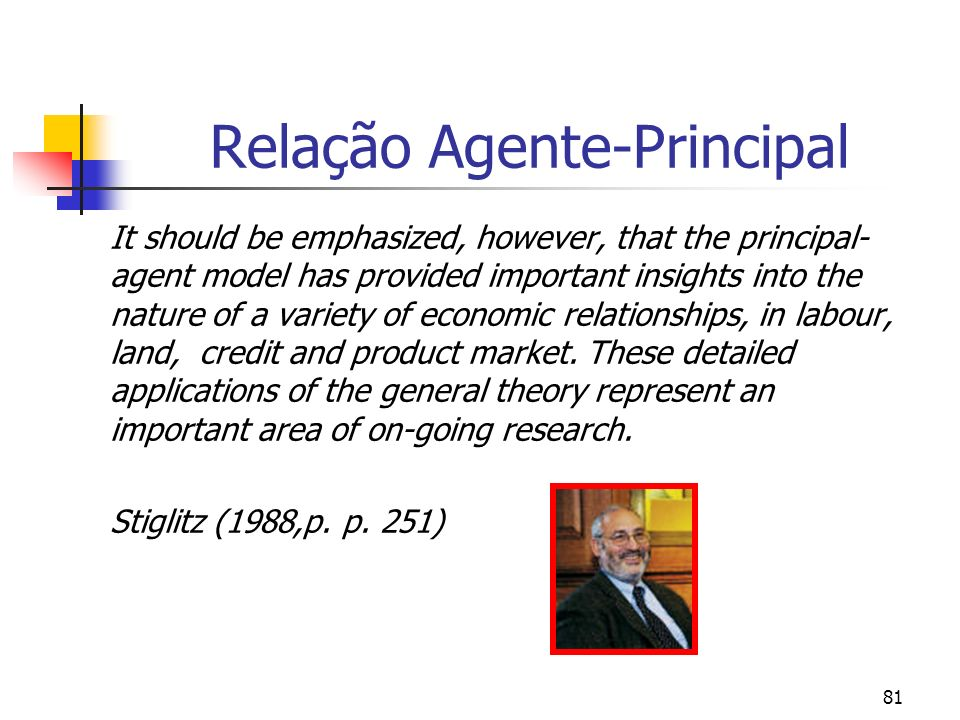 81 Relação Agente-Principal It should be emphasized, however, that the principal- agent model has provided important insights into the nature of a variety of economic relationships, in labour, land, credit and product market.