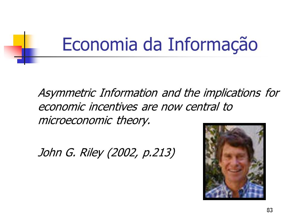 83 Economia da Informação Asymmetric Information and the implications for economic incentives are now central to microeconomic theory. John G. Riley (