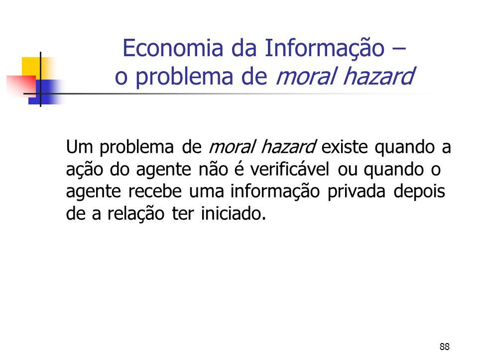 88 Economia da Informação – o problema de moral hazard Um problema de moral hazard existe quando a ação do agente não é verificável ou quando o agente