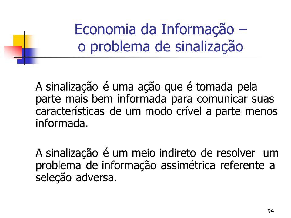 94 Economia da Informação – o problema de sinalização A sinalização é uma ação que é tomada pela parte mais bem informada para comunicar suas caracter