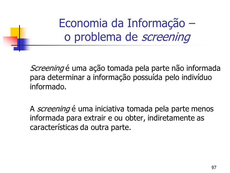 97 Economia da Informação – o problema de screening Screening é uma ação tomada pela parte não informada para determinar a informação possuída pelo in