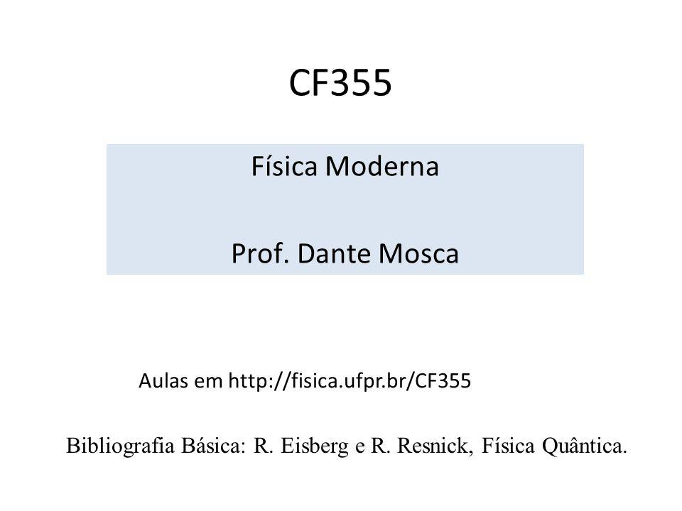 CF355 Física Moderna Prof. Dante Mosca Aulas em http://fisica.ufpr.br/CF355 Bibliografia Básica: R. Eisberg e R. Resnick, Física Quântica.