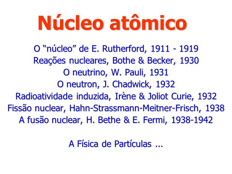 Núcleo atômico O núcleo de E. Rutherford, 1911 - 1919 Reações nucleares, Bothe & Becker, 1930 O neutrino, W. Pauli, 1931 O neutron, J. Chadwick, 1932