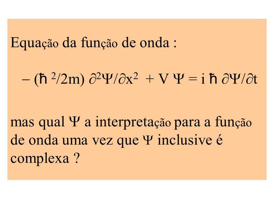 Equa ção da fun ção de onda ħ 2 /2m) 2 x 2 + V = i ħ t mas qual a interpreta ção para a fun ção de onda uma vez que inclusive é complexa ?