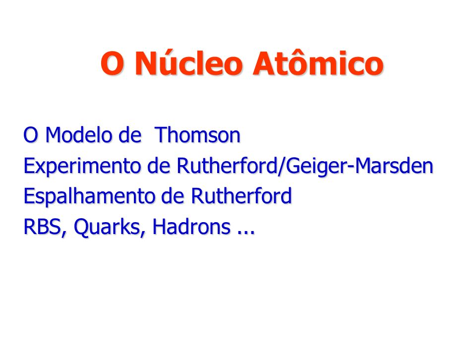 O Núcleo Atômico O Modelo de Thomson O Modelo de Thomson Experimento de Rutherford/Geiger-Marsden Experimento de Rutherford/Geiger-Marsden Espalhament