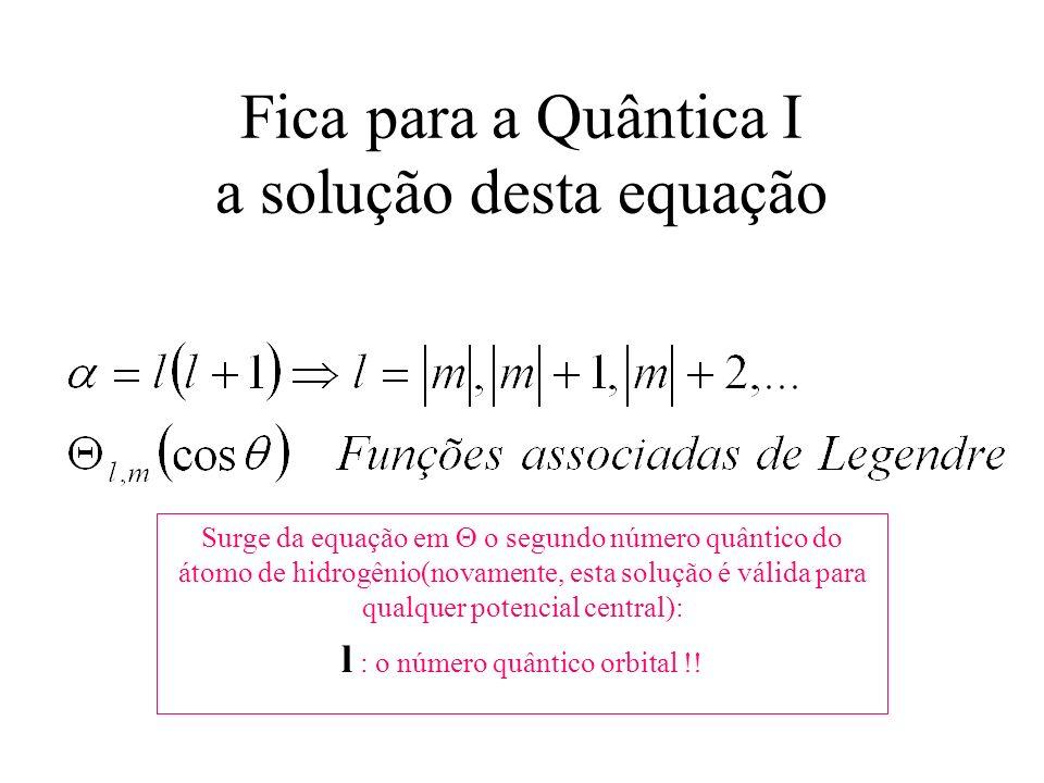 Fica para a Quântica I a solução desta equação Surge da equação em o segundo número quântico do átomo de hidrogênio(novamente, esta solução é válida p