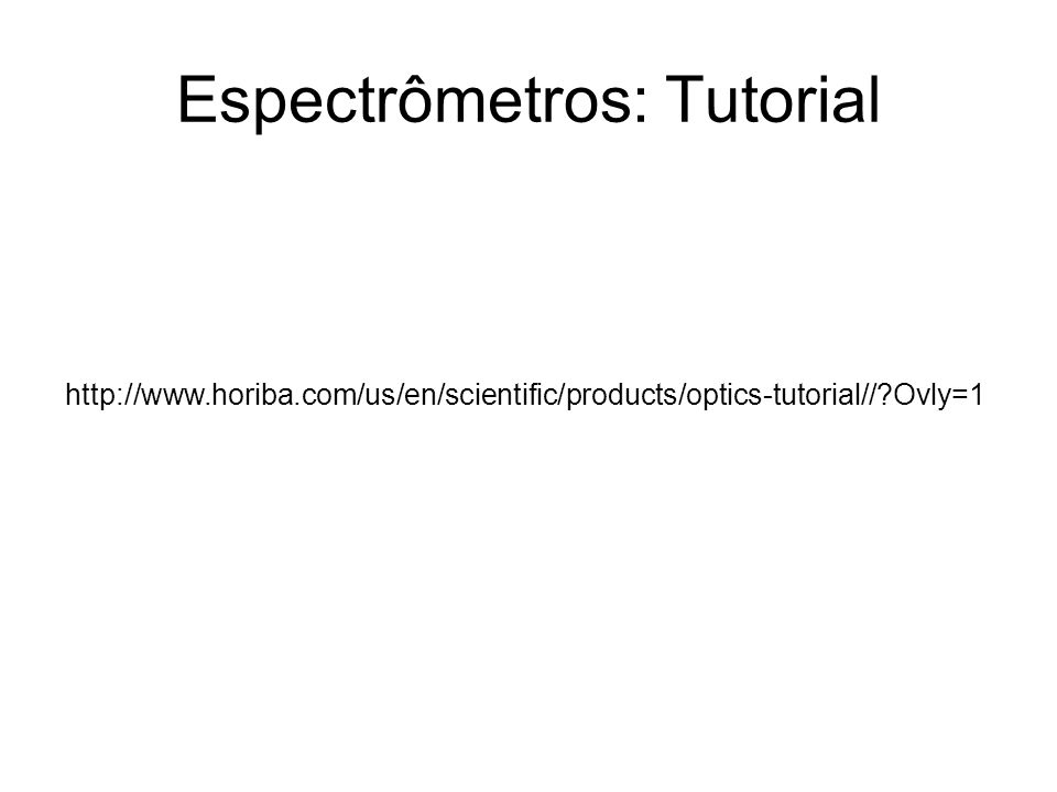 Espectrômetros: Tutorial http://www.horiba.com/us/en/scientific/products/optics-tutorial//?Ovly=1