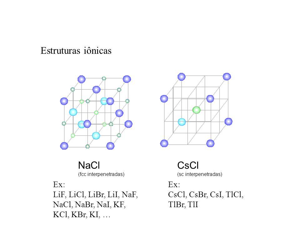 NaCl (fcc interpenetradas) CsCl (sc interpenetradas) Estruturas iônicas Ex: CsCl, CsBr, CsI, TlCl, TlBr, TlI Ex: LiF, LiCl, LiBr, LiI, NaF, NaCl, NaBr