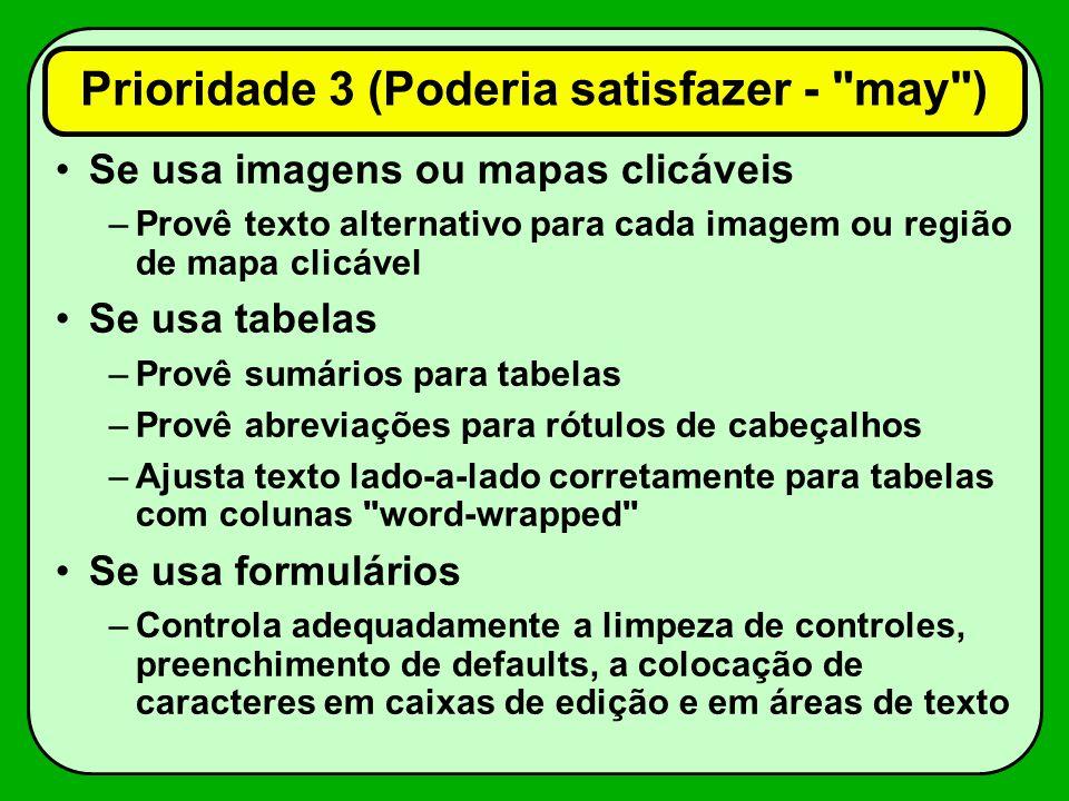 Se usa imagens ou mapas clicáveis –Provê texto alternativo para cada imagem ou região de mapa clicável Se usa tabelas –Provê sumários para tabelas –Provê abreviações para rótulos de cabeçalhos –Ajusta texto lado-a-lado corretamente para tabelas com colunas word-wrapped Se usa formulários –Controla adequadamente a limpeza de controles, preenchimento de defaults, a colocação de caracteres em caixas de edição e em áreas de texto Prioridade 3 (Poderia satisfazer - may )