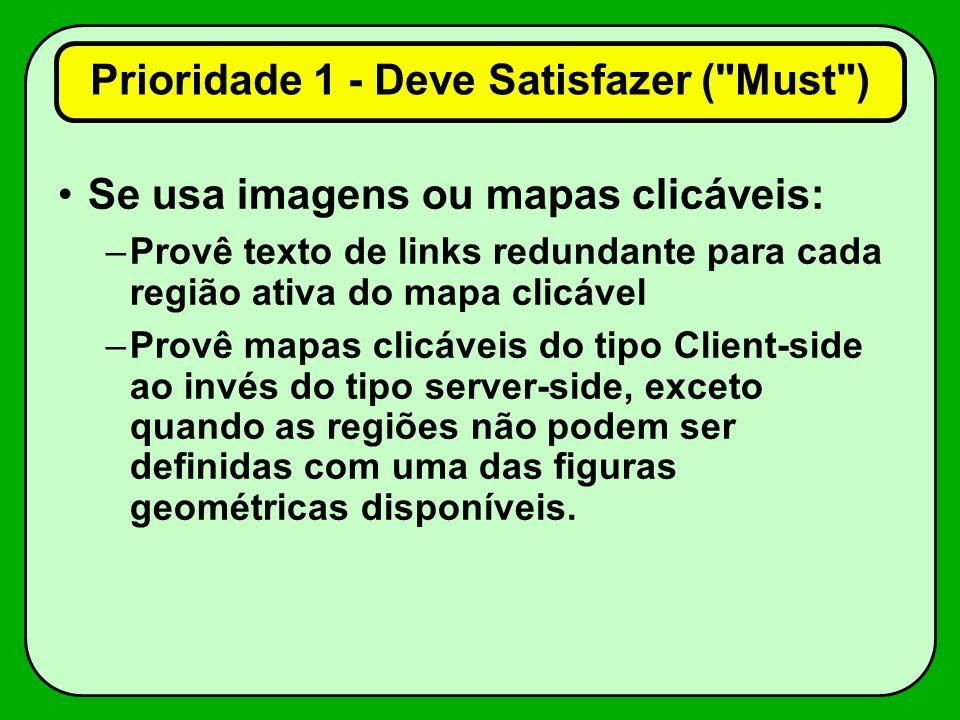 Se usa imagens ou mapas clicáveis: –Provê texto de links redundante para cada região ativa do mapa clicável –Provê mapas clicáveis do tipo Client-side ao invés do tipo server-side, exceto quando as regiões não podem ser definidas com uma das figuras geométricas disponíveis.