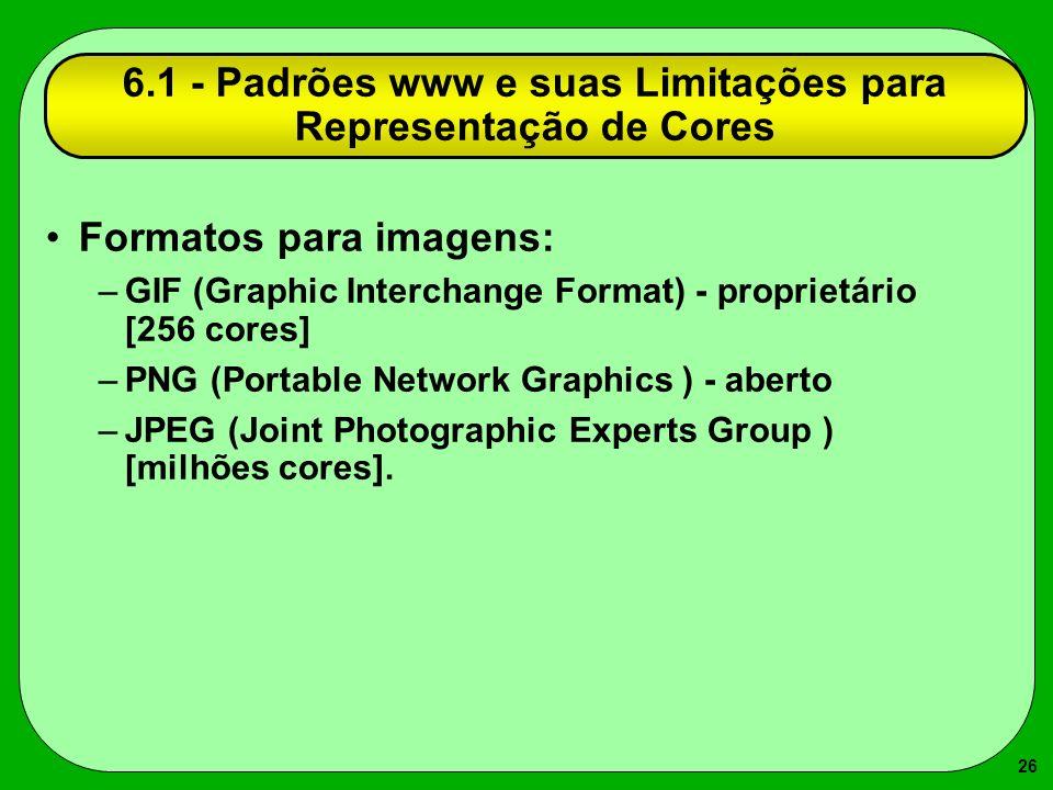 26 6.1 - Padrões www e suas Limitações para Representação de Cores Formatos para imagens: –GIF (Graphic Interchange Format) - proprietário [256 cores]