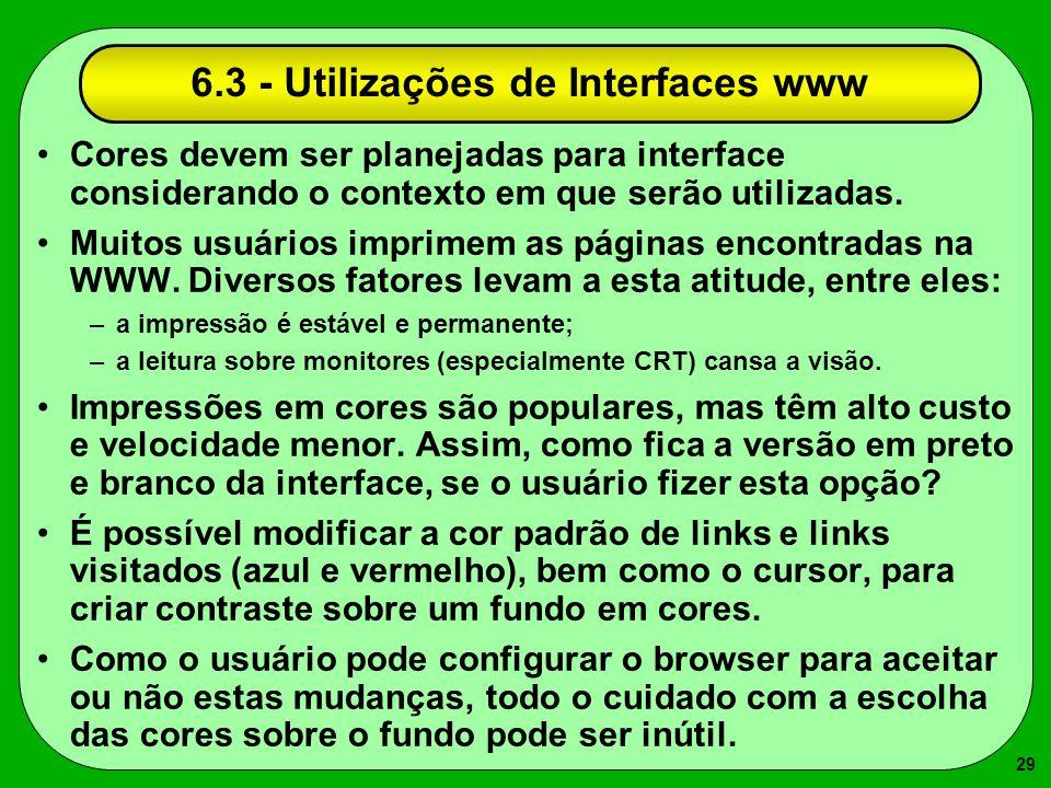 29 6.3 - Utilizações de Interfaces www Cores devem ser planejadas para interface considerando o contexto em que serão utilizadas. Muitos usuários impr